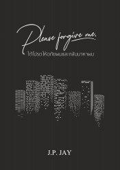 Please forgive me. ได้โปรดให้อภัยผมและกลับมาหาผม